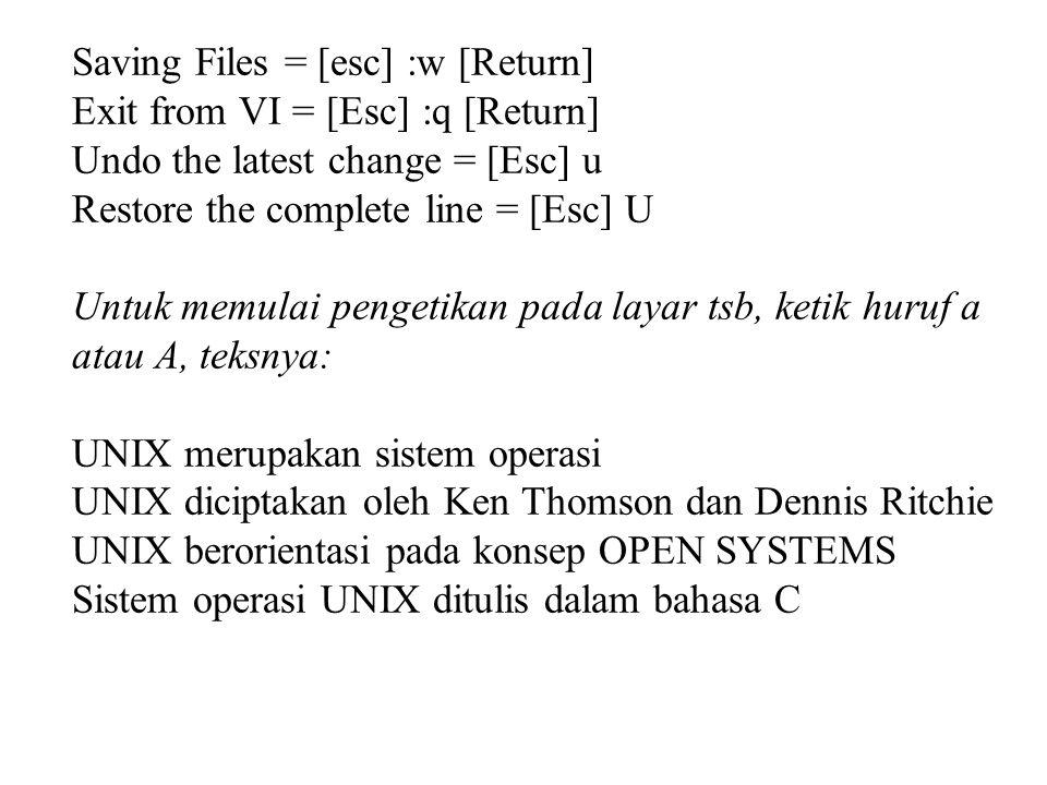 Saving Files = [esc] :w [Return] Exit from VI = [Esc] :q [Return] Undo the latest change = [Esc] u Restore the complete line = [Esc] U Untuk memulai pengetikan pada layar tsb, ketik huruf a atau A, teksnya: UNIX merupakan sistem operasi UNIX diciptakan oleh Ken Thomson dan Dennis Ritchie UNIX berorientasi pada konsep OPEN SYSTEMS Sistem operasi UNIX ditulis dalam bahasa C